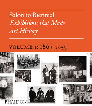 Salon to Biennial – Exhibitions That Made Art History.Volume I: 1863-1959.
