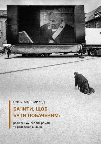 Олександр Михед. Бачити, щоб бути побаченим: реаліті-шоу, реаліті-роман та революція онлайн