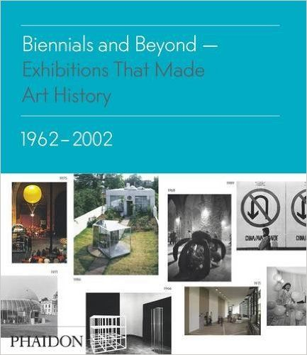 Biennials and Beyond: Exhibitions that Made Art History: 1962-2002 (Salon to Biennial) 2013